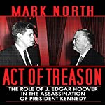 Act of Treason: The Role of J. Edgar Hoover in the Assassination of President Kennedy | Mark North