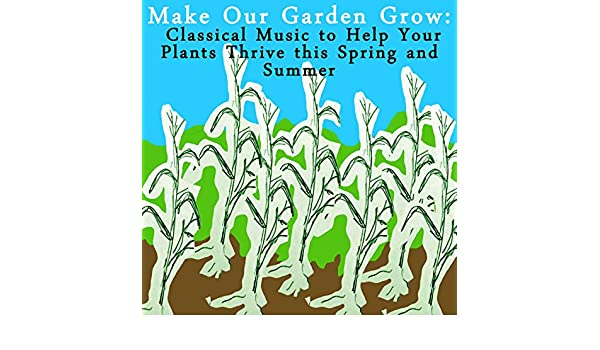 Make Our Garden Grow: Classical Music to Help Your Plants Thrive ...