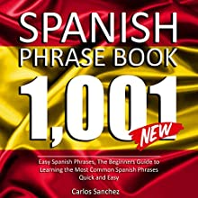 Spanish Phrase Book: 1001 Easy Spanish Phrases: The Beginners Guide to Learning the Most Common Spanish Phrases Quick and Easy Audiobook by Carlos Sanchez Narrated by Claudia R. Barrett, Rebecca Maria