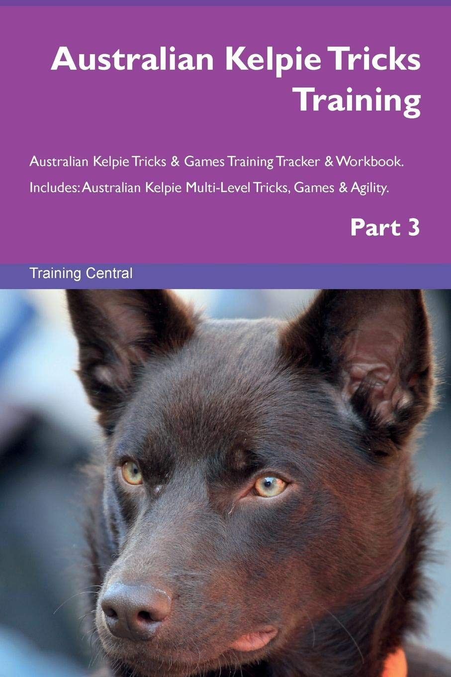 Australian Kelpie Tricks Training Australian Kelpie Tricks & Games Training Tracker & Workbook.  Includes: Australian Kelpie Multi-Level Tricks, Games & Agility. Part 3 PDF ePub book