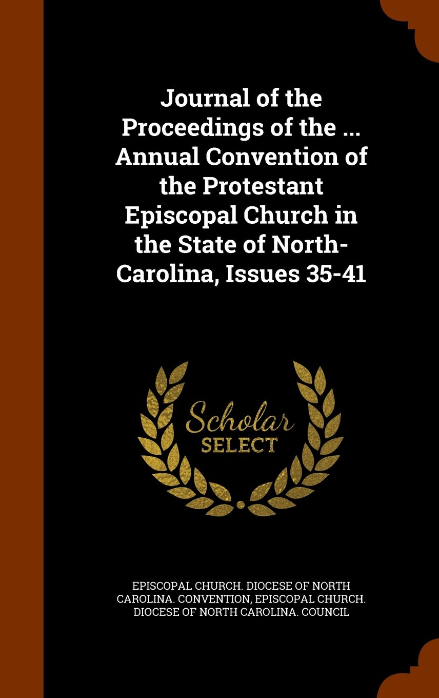 Journal of the Proceedings of the ... Annual Convention of the Protestant Episcopal Church in the State of North-Carolina, Issues 35-41 ebook
