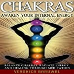 Chakras: Awaken Your Internal Energy - Balance Chakras, Radiate Energy and Healing Through Meditation | Veronica Baruwal