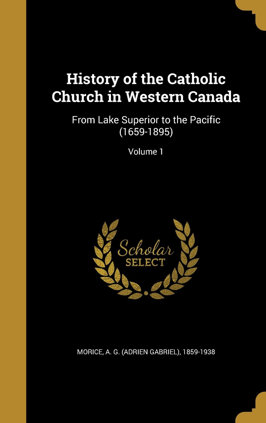 History of the Catholic Church in Western Canada: From Lake Superior to the Pacific (1659-1895); Volume 1 pdf