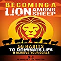 Becoming a Lion Among Sheep: 56 Habits to Dominate Life & Achieve Your Goals  Audiobook by SJ, Ignore Limits Narrated by Jason Lovett