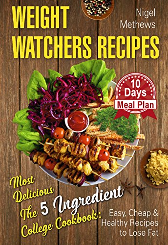 Weight Watchers Recipes: Most Delicious The 5-Ingredient College Cookbook: Easy, Cheap, & Healthy Recipes to Lose Fat . 10 Day Meal Plan (weight watchers book, 5 ingredient healthy cookbook) by Nigel  Methews