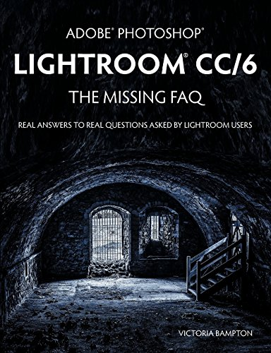 Pdf Photography Adobe Photoshop Lightroom CC/6 - The Missing FAQ - Real Answers to Real Questions Asked by Lightroom Users