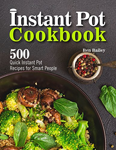 Instant Pot Cookbook: 500 Quick Instant Pot Recipes for Smart People by Ben Bailey