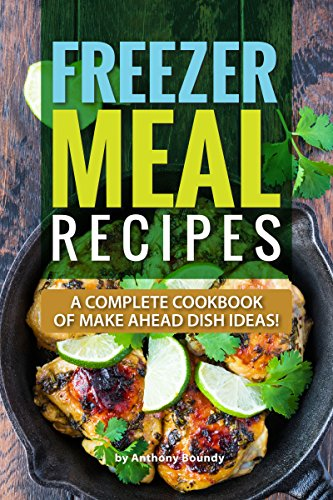 Freezer Meal Recipes: A Complete Cookbook of Make Ahead Dish Ideas! by Anthony Boundy