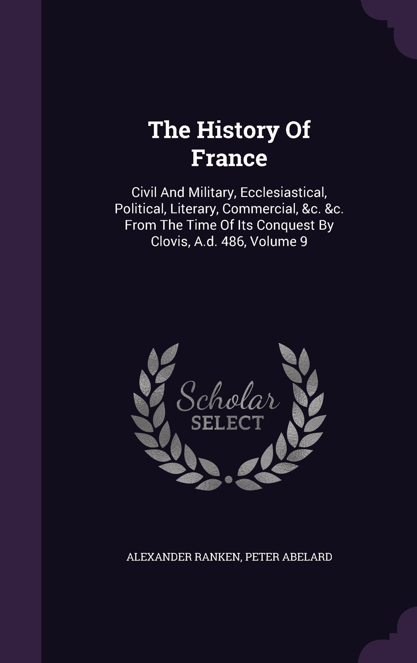 The History Of France: Civil And Military, Ecclesiastical, Political, Literary, Commercial, &c. &c. From The Time Of Its Conquest By Clovis, A.d. 486, Volume 9 pdf epub
