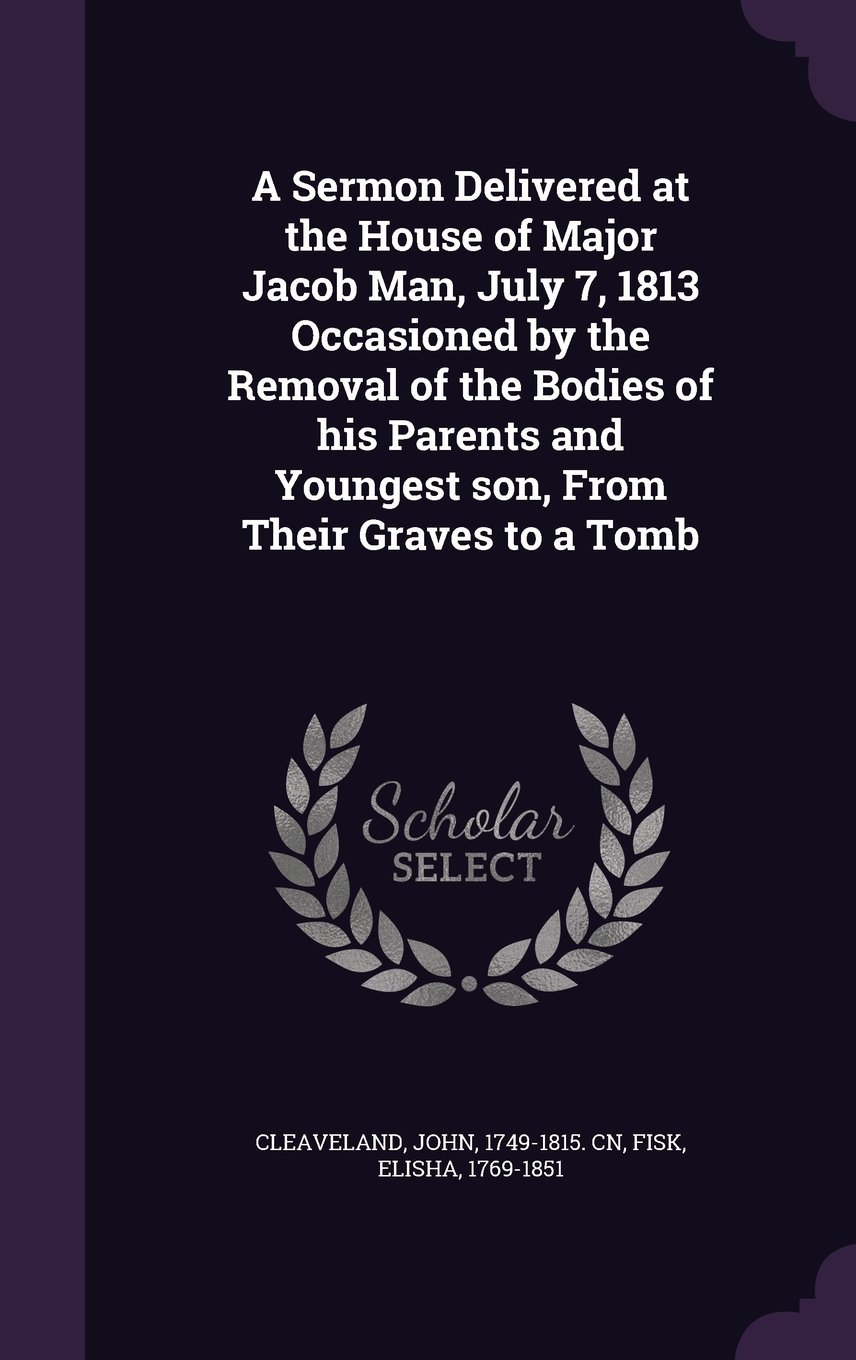 Read Online A Sermon Delivered at the House of Major Jacob Man, July 7, 1813 Occasioned by the Removal of the Bodies of His Parents and Youngest Son, from Their Graves to a Tomb pdf