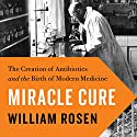 Miracle Cure: The Creation of Antibiotics and the Birth of Modern Medicine Audiobook by William Rosen Narrated by Rob Shapiro
