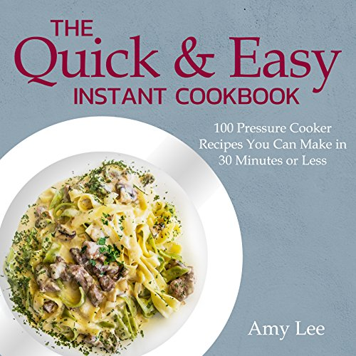 The Quick & Easy Instant Cookbook: 100 Pressure Cooker Recipes You Can Make in 30 Minutes or Less by Amy Lee
