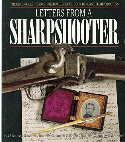 Letters from a Sharpshooter : The Civil War Letters of William B. Greene, Co. G 2nd United States Sharpshooters (Berdan's) Army of the Potomac 1861-1865