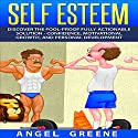 Self Esteem: Discover the Fool-Proof Fully Actionable Solution - Confidence, Motivational Growth, and Personal Development Audiobook by Angel Greene Narrated by C.J. McAllister