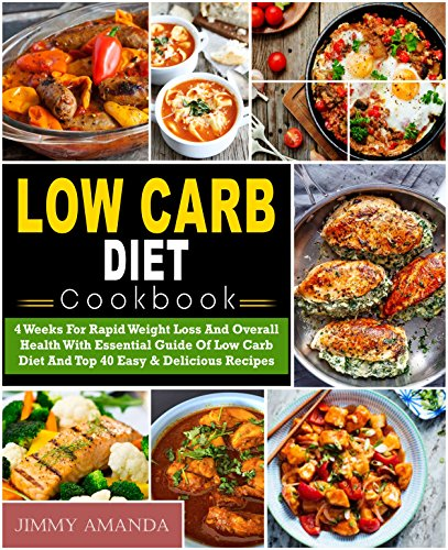 Low Carb Diet Cookbook: 4 Weeks For Rapid Weight Loss And Overall Health With Essential Guide Of Low Carb Diet And Top 40 Easy & Delicious Recipes( Low Carb Ketogenic Keto Atkins Paleo Diet) by Jimmy  Amanda