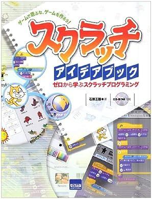スクラッチアイデアブック―ゲームで遊ぶな、ゲームを作ろう! ゼロから学ぶスクラッチプログラミング