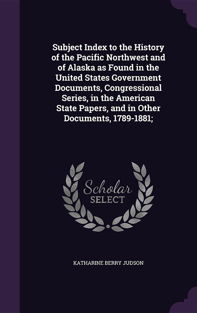 Download Subject Index to the History of the Pacific Northwest and of Alaska as Found in the United States Government Documents, Congressional Series, in the ... Papers, and in Other Documents, 1789-1881; pdf epub