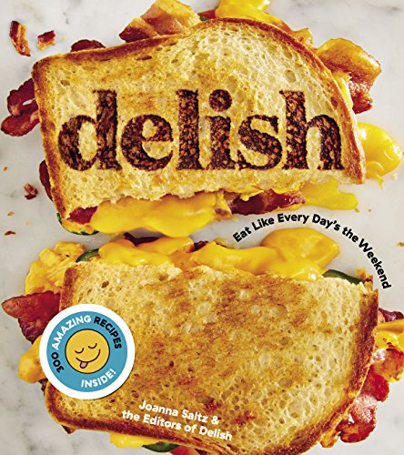 Delish: Eat Like Every Day's the Weekend by Editors of Delish, Joanna Saltz