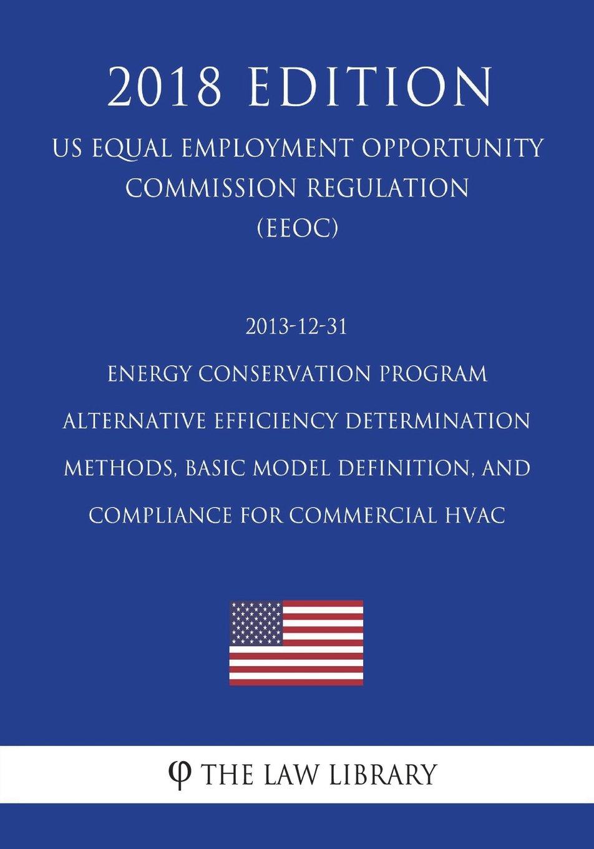 Download 2013-12-31 Energy Conservation Program - Alternative Efficiency Determination Methods, Basic Model Definition, and Compliance for Commercial HVAC (US ... Office Regulation) (EERE) (2018 Edition) ebook