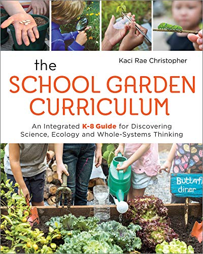 The School Garden Curriculum: An Integrated K-8 Guide for Discovering Science, Ecology, and Whole-Systems Thinking (Life Science Lesson Plans)
