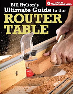 Bill Hylton's Ultimate Guide to the Router Table (Popular Woodworking) by Popular Woodworking Books