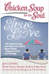 Chicken Soup for the Soul: True Love: 101 Heartwarming and Humorous Stories about Dating, Romance, Love, and Marriage Kindle Edition