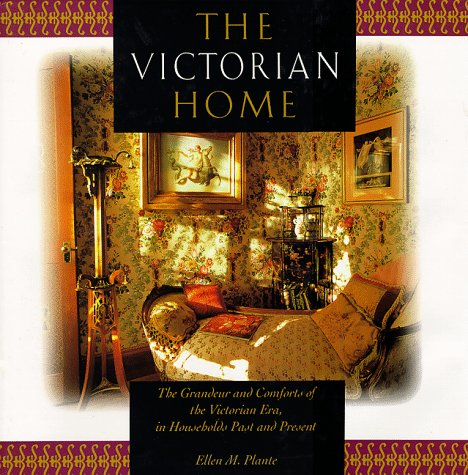 The Victorian Home: The Grandeur and Comforts of the Victorian Era, in Households Past and Present