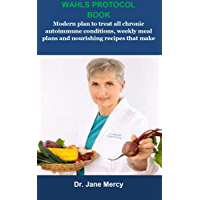 Wahle Protocol Book: Wahle Protocol Book:Modern paleo plan to treat all chronic autoimmune conditions, weekly meal plans…
