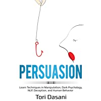 Persuasion: Learn Techniques in Manipulation, Dark Psychology, NLP, Deception, and Human Behavior
