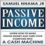 Passive Income: Learn How to Make Money Online and Turn Your Computer into a Cash Machine | Samuel Nnama JR