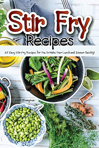 Stir Fry Recipes: 25 Easy Stir Fry Recipes for You to Make Your Lunch and Dinner Quickly! by April Blomgren