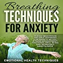 Breathing Techniques for Anxiety: Guided Meditation and Self Hypnosis for Anxiety Relief, Stress Management, Emotional Well Being and Increased Mindfulness Speech by  Emotional Health Techniques Narrated by  Emotional Health Techniques