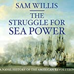 Struggle for Sea Power: A Naval History of the American Revolution | Sam Willis