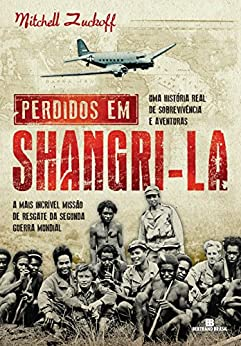 Perdidos em Shangri-la: A mais incrível missão de resgate da Segunda Guerra Mundial : uma história real de sobrevivência e aventuras por [Zuckoff, Mitchell]