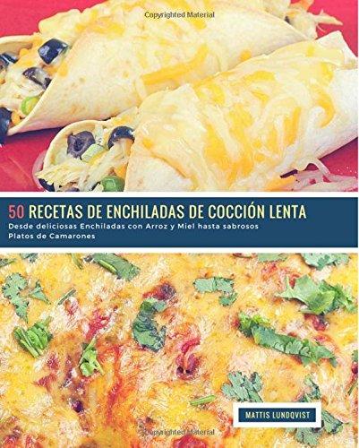 50 Recetas de Enchiladas de Coccion Lenta: Desde deliciosas Enchiladas con Arroz y Miel hasta sabrosos Platos de Camarones (Volume 1)  [Lundqvist, Mattis] (Tapa Blanda)