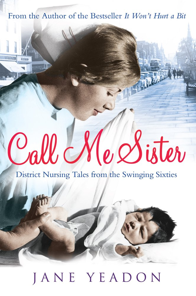 Call Me Sister District Nursing Tales From The Swinging Sixties Yeadon Jane 9781845027384 Amazon Com Books