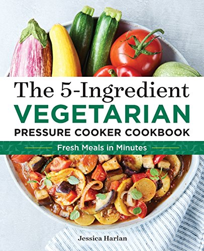 The 5-Ingredient Vegetarian Pressure Cooker Cookbook: Fresh Pressure Cooker Recipes for Meals in Minutes by Jessica Harlan