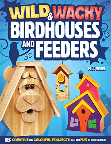Wild & Wacky Birdhouses and Feeders: 18 Creative and Colorful Projects That Add Fun to Your Backyard (Fox Chapel Publishing) Cartoon, Bear, Tree Frog, Rooster, Wishing Well, & Other Whimsical Designs