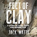 Feet of Clay: A Story of Toxic Faith and Redemption | Jack Watts