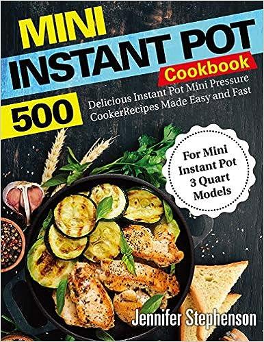 For Mini Instant Pot 3 Quart Models 500 Delicious Instant Pot Mini Pressure Cooker Recipes Made Easy and Fast Mini Instant Pot Cookbook