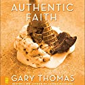 Authentic Faith: The Power of a Fire-Tested Life Audiobook by Gary Thomas Narrated by Gary Thomas