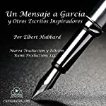 Un Mensaje a García: y Otros Escritos Inspiradores [A Message to Garcia: And Other Inspirational Writings] | Elbert Hubbard