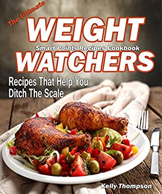 The Ultimate Weight Watchers Smart Points Recipes Cookbook: Recipes That Help You Ditch The Scale-150 Quick and Easy Recipes for Rapid Weight Loss Including 25 Slow Cooker and 25 Instant Pot Recipes