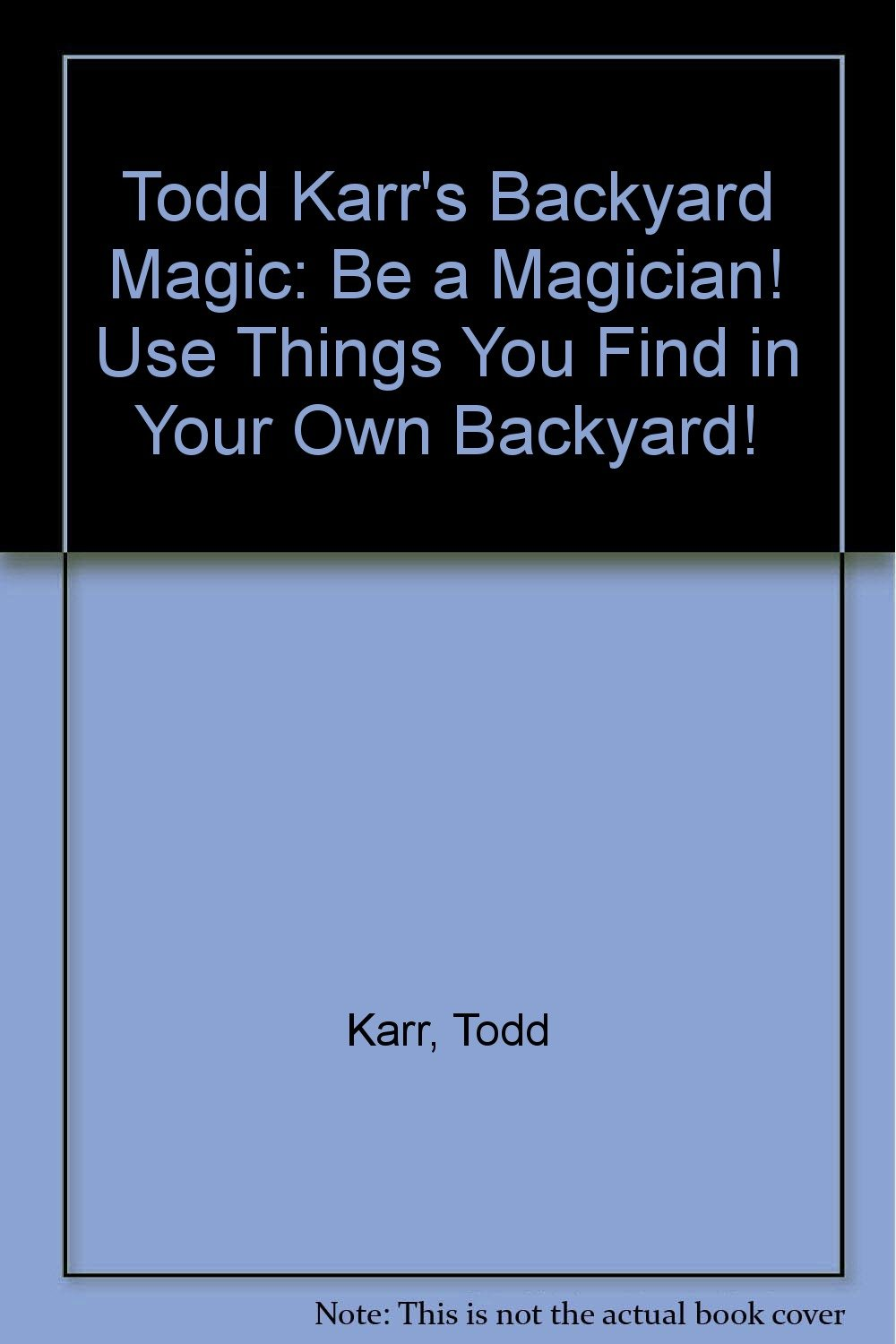 Todd Karr's Backyard Magic: Be a Magician! Use Things You Find in Your Own Backyard!