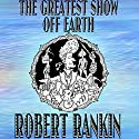 The Greatest Show off Earth Audiobook by Robert Rankin Narrated by Robert Rankin
