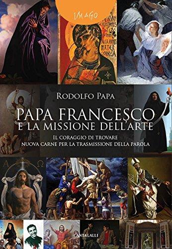 Papa Francesco e la missione dell'arte: Il coraggio di trovare nuova carne per la trasmissione della parola  por Rodolfo Papa
