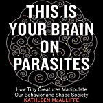 This Is Your Brain on Parasites: How Tiny Creatures Manipulate Our Behavior and Shape Society | Kathleen McAuliffe