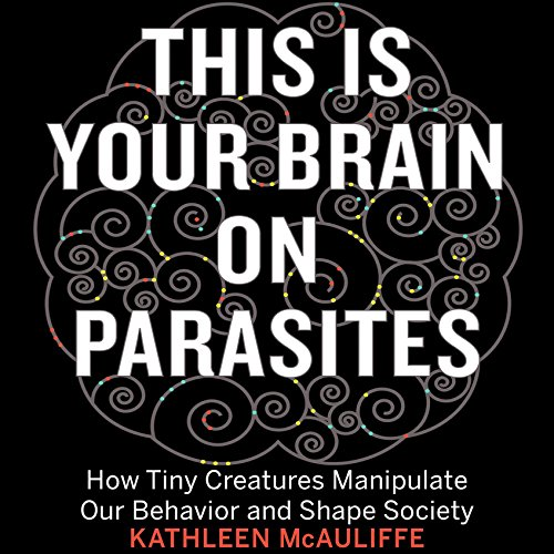 This Is Your Brain on Parasites: How Tiny Creatures Manipulate Our Behavior and Shape Society by Audible Studios