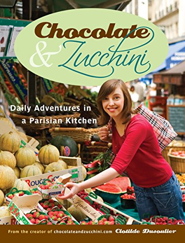 Chocolate and Zucchini: Daily Adventures in a Parisian Kitchen by Clotilde Dusoulier