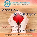 Learn How to Trust Again: Positive and Healing Mindset with Hypnosis, Meditation, and Positive Affirmations | Rachael Meddows